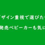 デザイン重視で選びたい日本未発売ベビーカーも気になる編